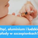 Rtęć, aluminium i ludzkie płody w szczepionkach ?