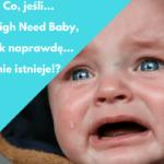 High Need Baby, co jeśli tak naprawdę nie istnieje ?!
